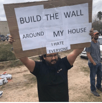 My House, House, and The Wall: BUILD THE WALL  AROUND  MY HOUSE  I HATE  EVERYONE