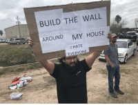 Racistagainst everyoneequally.: BUILD THE WALL  AROUND  MY HOUSE  I HATE  EVERYONE Racistagainst everyoneequally.