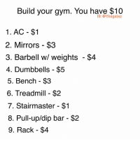 🤔 (bands and pets are $50 and out of your budget): Build your gym. You have $10  IG: @thegainz  1. AC - $1  2. Mirrors - $3  3. Barbell w/ weights - $4  4. Dumbbells - $5  5. Bench - $3  6. Treadmill - $2  7. Stairmaster - $1  8. Pull-up/dip bar - $2  9. Rack -$4 🤔 (bands and pets are $50 and out of your budget)