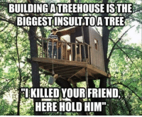 "Memes, Http, and Trees: BUILDING A TREEHOUSE ISTHE  BIGGEST INSULTTOA TREES  KILLED VOUR FRIEND <p>Hold this, wood ya? via /r/memes <a href=""http://ift.tt/2u7NruP"">http://ift.tt/2u7NruP</a></p>"