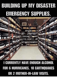 earthquakes: BUILDING UP MY DISASTER  EMERGENCY SUPPLIES  I CURRENTLY HAVE ENOUGH ALCOHOL  FOR 6 HURRICANES, 10 EARTHQUAKES  OR 2 MOTHER-IN-LAW VISITS.