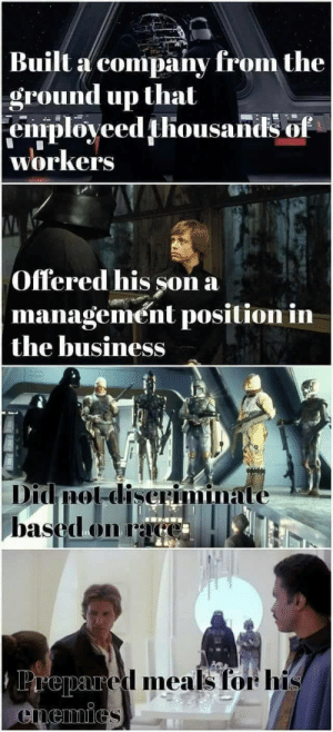 Business, Race, and Company: Built a company from the  ground up that  enrployeed thousandsof  workers  Offered his son a  management position in  the business  Didnot diseriminate  based on race  Prepared meals for his  Cnemics #DarthVaderDidNothingWrong