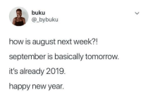Blackpeopletwitter, New Year's, and Happy: buku  @_bybuku  how is august next week?!  september is basically tomorrovw.  it's already 2019.  happy new year <p>Happy new year, guys (via /r/BlackPeopleTwitter)</p>