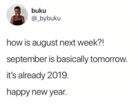 Dank, New Year's, and Happy: buku  @_bybuku  how is august next week?!  september is basically tomorrow.  it's already 2019  happy new year.