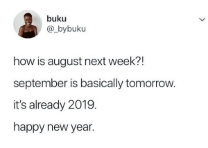 Dank, Memes, and New Year's: buku  @_bybuku  how is august next week?!  september is basically tomorrovw.  it's already 2019.  happy new year Happy new year, guys by flyoverthemooon FOLLOW HERE 4 MORE MEMES.