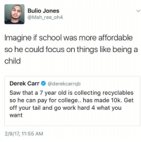 Memes, 🤖, and Tails: Bulio Jones  S (a Mah ree oh4  Imagine if school was more affordable  so he could focus on things like being a  child  Derek Carr  (aderekcarrab  Saw that a 7 year old is collecting recyclables  so he can pay for College.. has made 1  Get  off your tail and go work hard 4 what you  Want  2/9/17, 11:55 AM