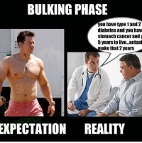 When u enjoy food too much 😂😂: BULKING PHASE  you have type 1 and 2  diabetes and you have  stomach cancer and  5 years to live. actual  make that 2 years  EXPECTATION REALITY When u enjoy food too much 😂😂