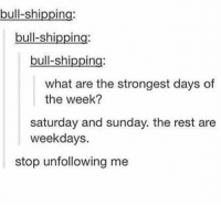 tgif: bull-shi  In  bull-shipping:  bull-shipping:  what are the strongest days of  the week?  Saturday and sunday. the rest are  weekdays  stop unfollowing me tgif