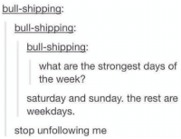 😂😂 https://t.co/TbSBOapews: bull-shipping  bull-shipping  bull-shipping  what are the strongest days of  the week?  saturday and sunday. the rest are  weekdays.  stop unfollowing me 😂😂 https://t.co/TbSBOapews