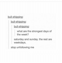 Ironic, Sunday, and What Ares: bull-shipping:  bull-shipping:  bull-shipping:  what are the strongest days of  the week?  saturday and sunday. the rest are  weekdays.  stop unfollowing me