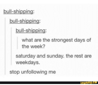 what ares: bull-shipping:  bull-shipping:  bull-shipping  what are the strongest days of  the week?  saturday and sunday. the rest are  weekdays.  stop unfollowing me  funny.ce