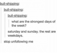 get it????????????: bull-shipping  bull-shipping:  bull-shipping  what are the strongest days of  the week?  saturday and sunday. the rest are  weekdays.  stop unfollowing me get it????????????