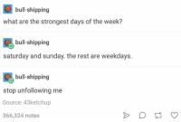 I can't breathe 😂😂 https://t.co/IgwCjVKQeW: bull-shipping  what are the strongest days of the week?  bull shipping  bull-shipping  saturday and sunday. the rest are weekdays.  bull shipping  bull-shipping  stop unfollowing me  Source: 43ketchup  366,324 notes I can't breathe 😂😂 https://t.co/IgwCjVKQeW