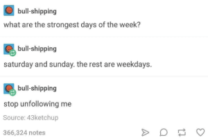 The strongest days: bull-shipping  what are the strongest days of the week?  bull-shipping  saturday and sunday. the rest are weekdays.  bull-shipping  stop unfollowing me  Source: 43ketchup  366,324 notes The strongest days