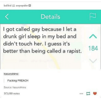 Drunk, Fucking, and Girls: bullied  unpopulor  Details  I got called gay because l let a  drunk girl sleep in my bed and  A  didn't touch her. I guess it's  184  better than being called a rapist.  hasunohime:  Fucking PREACH  Source: hasunohime  573,060 notes I remember a few years ago, someone called me gay because I took a twig out of a girl's hair after they had put it in... like... huh?! -Chance ♠️