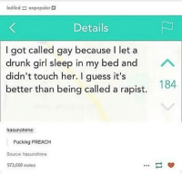 Drunk, Feminism, and Fucking: bulliod  unpopuler  Details  I got called gay because I let a  drunk girl sleep in my bed and  A  didn't touch her. I guess it's  184  better than being called a rapist.  hasunohime:  Fucking PREACH  Source: hasurohime  573,060 notes Applause to this person for spreading the message across. This is great! People say women and men are already equal. Well swipe and tell me if that post isn't on point. . . . . women womenrights woman womanrights girl girls girlrights feminist feminism persistence feminists equality equalrights justice stop important useful consent genderequality fightforrights rights instalike respect revolution change world rapeculture