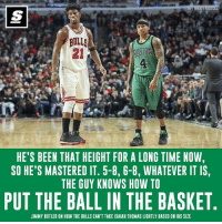 Chicago, Chicago Bulls, and Jimmy Butler: BULLS  HE'S BEEN THAT HEIGHT FOR A LONG TIME NOW,  SO HE'S MASTERED IT. 5-8, 6-8, WHATEVER IT IS,  THE GUY KNOWS HOW TO  PUT THE BALL IN THE BASKET  JIMMY BUTLER ON HOW THE BULLS CAN'T TAKE ISAIAH THOMAS LIGHTLY BASED ON HIS SIZE Jimmy Butler knows his Chicago Bulls can't take Isaiah Thomas lightly 👊