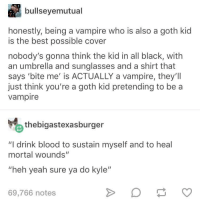 "Yeah, Best, and Black: bullseyemutual  honestly, being a vampire who is also a goth kic  is the best possible cover  nobody's gonna think the kid in all black, with  an umbrella and sunglasses and a shirt that  says 'bite me' is ACTUALLY a vampire, they'1l  just think you're a goth kid pretending to be a  vampire  thebigastexasburger  ""I drink blood to sustain myself and to heal  mortal wounds""  ""heh yeah sure ya do kyle""  69,766 notes I wonder how Kyle's doing now"