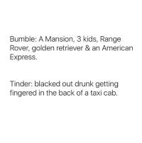There's no in between: Bumble: A Mansion, 3 kids, Range  Rover, golden retriever & an American  Express.  Tinder: blacked out drunk getting  fingered in the back of a taxi cab. There's no in between