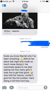 Dude, Girls, and Roommate: Bumble l  .ull  4:14 pm  2  GN  Bill Burr Adoption  youtu.be  Today 11:52 am  Delivered  Today 4:13 pm  Dude you know Rachel who I've  been smashing.Well at her  place last night and made so  much noise doing it, her  roommate spoke to me later  asking me how many girls it  took me to get that good.  only told her twenty, couldn't  give her the full number. Hard  being a full time fuck boy.  Message