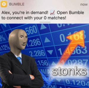 Meirl: BUMBLE  now  Alex, you're in demand! Open Bumble  to connect with your 0 matches!  560  .286A  2.286 14563  .156 0287  WAStonks  AM0.1204  0168  3.12%  0.234 Meirl