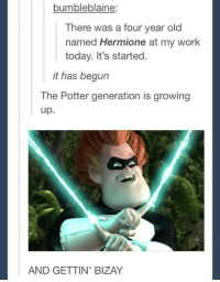 it has begun: bumbleblaine:  There was a four year old  named Hermione at my work  today. It's started.  it has begun  The Potter generation is growing  up  AND GETTIN' BIZAY