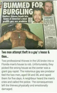 Heardly: BUMMED FOR  BURGLING  Hapless thieves break into  home of America's most  prolific gay sex predator  Two men attempt theft in a gay's house &  then...  Two professional thieves in the US broke into a  Florida man's house to rob. Unfortunately, they  picked the wrong house as the owner was a  giant gay rapist. The notorious gay sex predator  tied the two men, aged 54 and 36, and raped  them for five days. A neighbour heard the men's  cries and called the police. The consequences  left the thieves physically and emotionally  damaged.