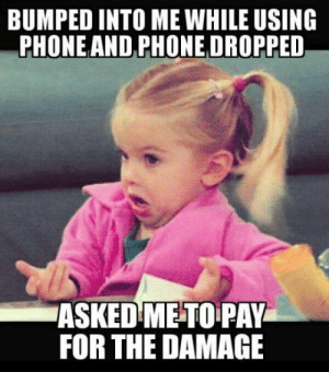 Club, Phone, and Tumblr: BUMPED INTO ME WHILE USING  PHONEAND PHONE DROPPED  ASKED ME TO PAY  FOR THE DAMAGE laughoutloud-club:  Also, it was a crappy chinese smartphone