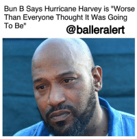 "Bad, Friday, and Memes: Bun B Says Hurricane Harvey is ""Worse  Than Everyone Thought It Was Going  To Be""  @balleralert Bun B Says Hurricane Harvey is ""Worse Than Everyone Thought It Was Going To Be"" - blogged by @janisemonee ⠀⠀⠀⠀⠀⠀⠀ Bun B, the UnderGround Kingz rapper, made it known that no amount of money can help the people of Houston. ⠀⠀⠀⠀⠀⠀⠀ ""They don't need money right now. They need someone with a boat to come save their lives."" ⠀⠀⠀⠀⠀⠀⠀ He continued to say, ""We need shallow water boats that can get into these communities and get people out. There are hundreds of families right now as we're talking, stuck in the attics of their homes and on the roofs of their houses and on the top floors of their buildings right now. They're stuck right now. Phones are dead. Finally the sun is up, so they can get on the roof and get out somewhere and start waving to make people aware. But it's all about if somebody's got a boat in your neighborhood. All the money in the world can't help these people."" ⠀⠀⠀⠀⠀⠀⠀ The Houston native also expressed his issue with insufficient warnings that were given and the lack of information provided to residents of Houston. He believes that more people would have left had they known just how bad the storm was going to be but did not place blame. ⠀⠀⠀⠀⠀⠀⠀ ""We can't get caught up in who's to blame or any of that,"" Bun B said. ""We'll have plenty of time to do that when this is over. But right now, we need to save lives."" ⠀⠀⠀⠀⠀⠀⠀ Hurricane Harvey began on Friday and continues to cause damage in Houston. Sources say the storm is expected to move on later this week, but it has already caused unimagined flooding. It is reported that over 30 inches of rain has fallen."