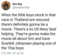 "Club, Definitely, and Tumblr: Bun Bey  @holadamilola  When the little boys stuck in that  cave in Thailand are rescued  there's definitely gonna be a  movie. There's a ex US Navy Seal  helping. They're gonna make the  movie all about him and have  Scarlett Johansen playing one of  the Thai boys.  2:21 PM 07 Jul 18 <p><a href=""http://laughoutloud-club.tumblr.com/post/175772390340/coming-to-a-theater-near-you-2019"" class=""tumblr_blog"">laughoutloud-club</a>:</p>  <blockquote><p>Coming to a theater near you, 2019</p></blockquote>"