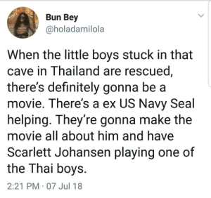 Definitely, Movie, and Navy: Bun Bey  @holadamilola  When the little boys stuck in that  cave in Thailand are rescued  there's definitely gonna be a  movie. There's a ex US Navy Seal  helping. They're gonna make the  movie all about him and have  Scarlett Johansen playing one of  the Thai boys  2:21 PM 07 Jul 18 Coming to a theater near you, 2019