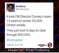 Fbi, Memes, and Email: bunbury  @bunburyers  It took FBI Director Comey's team  1.3 years to review 55,000  Clinton emails.  They just took 9 days to clear  through 650,000  #Corruption  11/6/16, 3:37 PM  HAwake Yet? #Drain TheSwamp #NotPassingTheSmellTest Vote for the political outside who will end the corruption! #AwakeYet? #NeverEverHillary