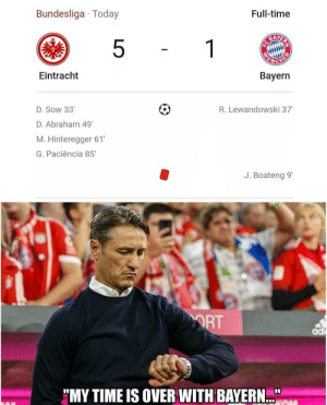 """Abraham, Time, and Today: Bundesliga Today  Full-time  BARVE'Y  1  5  PUNCHE  Eintracht  Bayern  R. Lewandowski 37  D.Sow 33  D.Abraham 49  M.Hinteregger 61'  G.Paciência 85  J. Boateng 9'  ORT  """"MY TIME IS OVER WITH BAYERN Time to leave https://t.co/GiFYmC3ofc"""