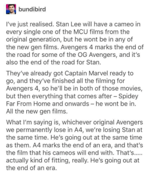 The end of an era.: bundibird  I've just realised. Stan Lee will have a cameo in  every single one of the MCU films from the  original generation, but he wont be in any of  the new gen films. Avengers 4 marks the end of  the road for some of the OG Avengers, and it's  also the end of the road for Stan.  They've already got Captain Marvel ready to  go, and they've finished all the filming for  Avengers 4, so he'll be in both of those movies,  but then everything that comes after Spidey  Far From Home and onwards- he wont be in  All the new gen films.  What I'm saying is, whichever original Avengers  we permanently lose in A4, we're losing Stan at  the same time. He's going out at the same time  as them. A4 marks the end of an era, and that's  the film that his cameos will end with. That's.....  actually kind of fitting, really. He's going out at  the end of an era. The end of an era.