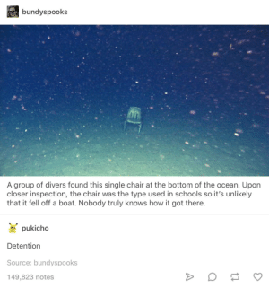 Detention.: bundyspooks  A group of divers found this single chair at the bottom of the ocean. Upon  closer inspection, the chair was the type used in schools so it's unlikely  that it fell off a boat. Nobody truly knows how it got there.  pukicho  Detention  Source: bundyspooks  149,823 notes Detention.