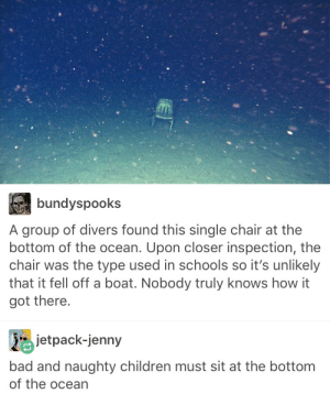 Dont be naughty by ExpertAccident MORE MEMES: bundyspooks  A group of divers found this single chair at the  bottom of the ocean. Upon closer inspection, the  chair was the type used in schools so it's unlikely  that it fell off a boat. Nobody truly knows how it  got there.  jetpack-jenny  bad and naughty children must sit at the bottom  of the ocean Dont be naughty by ExpertAccident MORE MEMES
