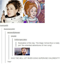 """Children, Memes, and School: bunnywith  yssala  Realization of the day: The Magic School Bus is really  just """"the extended adventures of river song"""".  WHO THE HELL LET RIVER SONG SUPERVISE CHILDREN???  ThisA"""