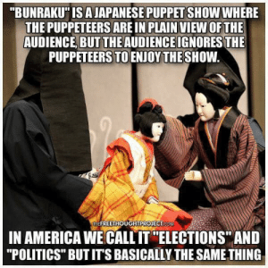"Enough of the two-party theatrics, visit LPKY.org #JoinUs #VoteBetter #VoteLibertarian #LPKY4: ""BUNRAKU IS AJAPANESE PUPPETSHOW WHERE  THE PUPPETEERS ARE IN PLAIN VIEW OFTHE  AUDIENCE, BUT THE AUDIENCEIGNORES THE  PUPPETEERS TO ENJOY THESHOW.  EFREETHOUGHTPROJECTICoOM  IN AMERICA WE CALL IT ""ELECTIONS"" AND  ""POLITICS"" BUT ITS BASICALLY THE SAME THING Enough of the two-party theatrics, visit LPKY.org #JoinUs #VoteBetter #VoteLibertarian #LPKY4"