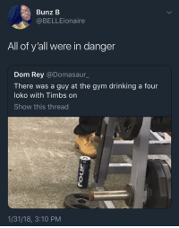 Blackpeopletwitter, Drinking, and Gym: Bunz B  @BELLEionaire  All of y'all were in danger  Dom Rey @Domasaur_  There was a guy at the gym drinking a four  loko with Timbs on  Show this thread  1/31/18, 3:10 PM <p>It ain&rsquo;t safe (via /r/BlackPeopleTwitter)</p>