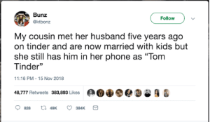 "Dank, Phone, and Tinder: Bunz  Follow  @ktbonz  My cousin met her husband five years ago  on tinder and are now married with kids but  she still has him in her phone as ""Tom  Tinder""  11:16 PM - 15 Nov 2018  48,777 Retweets 383,893 Likes  t 49K  384K  828"