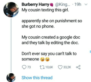 Apparently, Google, and Microsoft: Burberry Harry@King... 19h  My cousin texting this girl.  apparently she on punishment so  she got no phone.  My cousin created a google doc  and they talk by editing the doc.  Don't ever say you can't talk to  someone  Show this thread Kelly Rowland spoke to her man through Microsoft Excel 😢❤