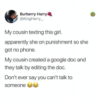 "Apparently, Fall, and Google: Burberry Harry  @KingHarry  My cousin texting this girl  apparently she on punishment so she  got no phone.  My cousin created a google doc and  they talk by editing the doc.  Don't ever say you can't talk to  someone e Post 1848: ""how did u and mommy fall in love"" ""google docs"""