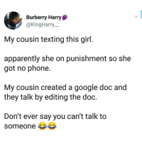 but if he got a computer... options are unlimited: Burberry Harry  @KingHarry  My cousin texting this girl.  apparently she on punishment so she  got no phone.  My cousin created a google doc and  they talk by editing the doc.  Don't ever say you can't talk to  someone but if he got a computer... options are unlimited