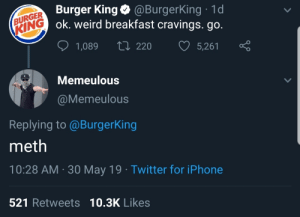 Burger King, Iphone, and Twitter: (BURGER Burger King@BurgerKing 1d  KING ok. weird breakfast cravings. go.  L220  5,261  1,089  Memeulous  @Memeulous  Replying to @BurgerKing  meth  10:28 AM 30 May 19 Twitter for iPhone  521 Retweets 10.3K Likes me_irl : me_irl