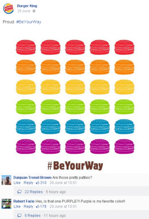 Patties: BURGER  KING  Burger King  29 June *  Proud. #BeYourWay  #BeYourWay   Daiquan Trenel Brown Are those pretty patties?  310 - 29 June at 10:01  Like Reply  22 Replies 5 hours ago  Robert Fario Hey, is that one PURPLE?! Purple is my favorite color!  Like Reply 0178 · 29 June at 10:01  Q 5 Replies 11 hours ago