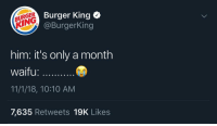 Burger King, Memes, and Waifu: BURGER  KING  Burger King *  @BurgerKing  him: it's only a month  waifu:  11/1/18, 10:10 AM  7,635 Retweets 19K Likes 😐