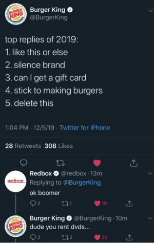 Ok borger by the-big-chicken-fats MORE MEMES: Burger King  @BurgerKing  BURGER  KING  top replies of 2019:  1. like this or else  2. silence brand  3. can I get a gift card  4. stick to making burgers  5. delete this  1:04 PM · 12/5/19 · Twitter for iPhone  28 Retweets 308 Likes  Redbox O @redbox 13m  redbox. Replying to @BurgerKing  ok boomer  O 2  271  19  Burger King O @BurgerKing 10m  dude you rent dvds...  BURGER  KING  272  32 Ok borger by the-big-chicken-fats MORE MEMES