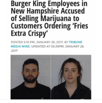 Y'all see criminals. I see entrepreneurs: Burger King Employees in  New Hampshire Accused  of Selling Marijuana to  Customers ordering 'Fries  Extra Crispy  POSTED 5:16 PM, JANUARY 26, 2017, BY TRIBUNE  MEDIA WIRE, UPDATED AT 05:35PM, JANUARY 26,  2017 Y'all see criminals. I see entrepreneurs