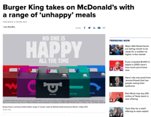meirl: Burger King takes on McDonald's with  a range of 'unhappy' meals  0  ED 2 HOURS AGO  Lucy Mandley  SHARE f in .  NO ONE IS  TRENDING NOW  HAPPY  Major Wall Street banks  are telling clients to be  ready for a sudden rip  higher in the market  ALL THE TIME  If you invested $1,000 i  Apple in 2009, here's  how much you'd have  2  Here's the one word from  Jerome Powell that has  people raising their  eyebrows  3  Elon Musk may buy $10  million of Tesla stock in  new offering  AAS  BURGER KINOS Real Meal ox Valid with a WHOPPEcombe meal purchase anly While supplies Last Select BURCER KONO restaurants include  134 474 7Aveu New York, Ny 0018, 498 Wes Sunset  Angeles, CA 90027; 6000 FM %', Ausin TX T2k 1100-seh  Burger King is running·imited edbon targe ermoedy meals for Mental Health Awareness Month, in May 2019  arger ing  Tesla files for a shelf  offering to raise capital  5 meirl