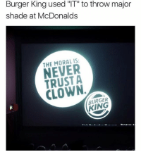 "Burger King, McDonalds, and Memes: Burger King used ""IT"" to throw major  shade at McDonalds  THE MORAL IS:  NEVER  TRUST A  CLOWN  BURGER  KING @wot_u_sayin_tho always posts 🔥🔥"